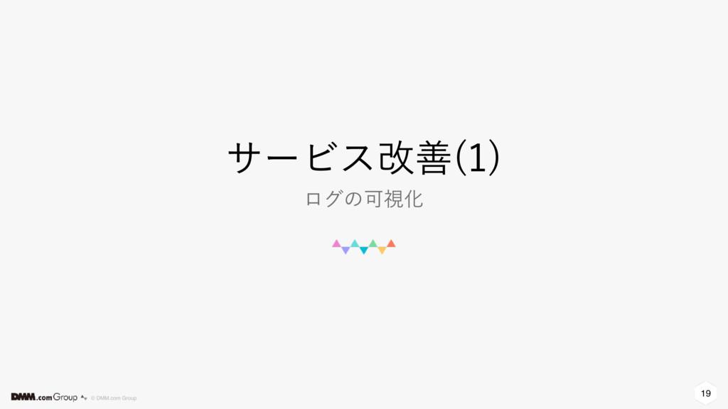19 © DMM.com Group αʔϏεվળ   ϩάͷՄࢹԽ
