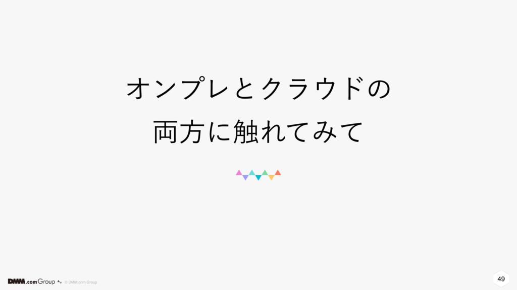 49 © DMM.com Group ΦϯϓϨͱΫϥυͷ ྆ํʹ৮ΕͯΈͯ