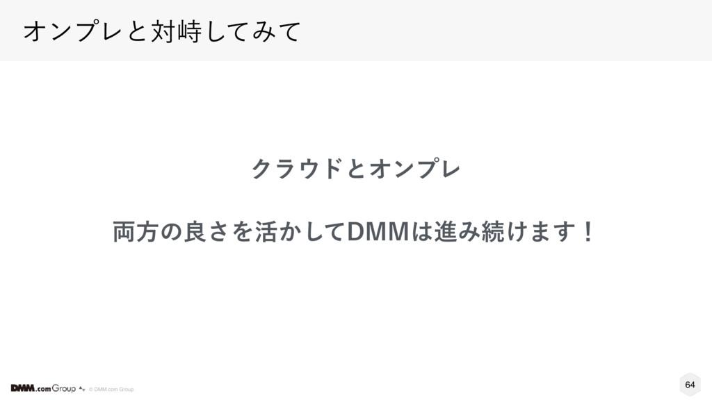 64 © DMM.com Group ΦϯϓϨͱରቂͯ͠Έͯ ΫϥυͱΦϯϓϨ ྆ํͷྑ͞...