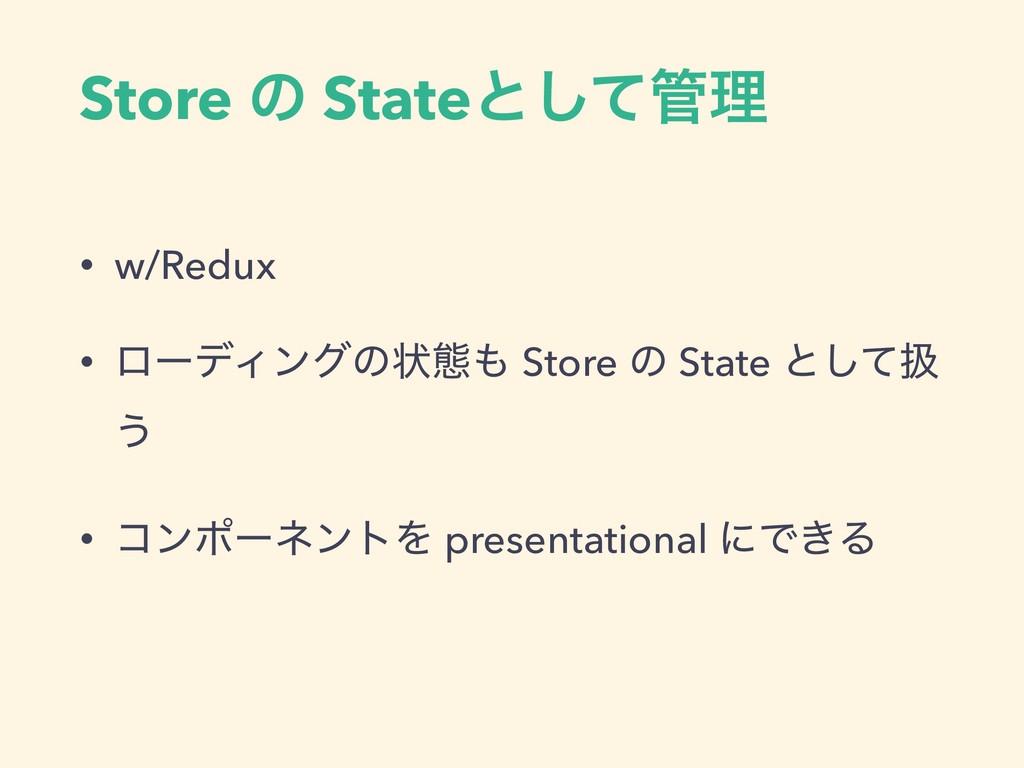 Store ͷ Stateͱͯ͠ཧ • w/Redux • ϩʔσΟϯάͷঢ়ଶ Store...