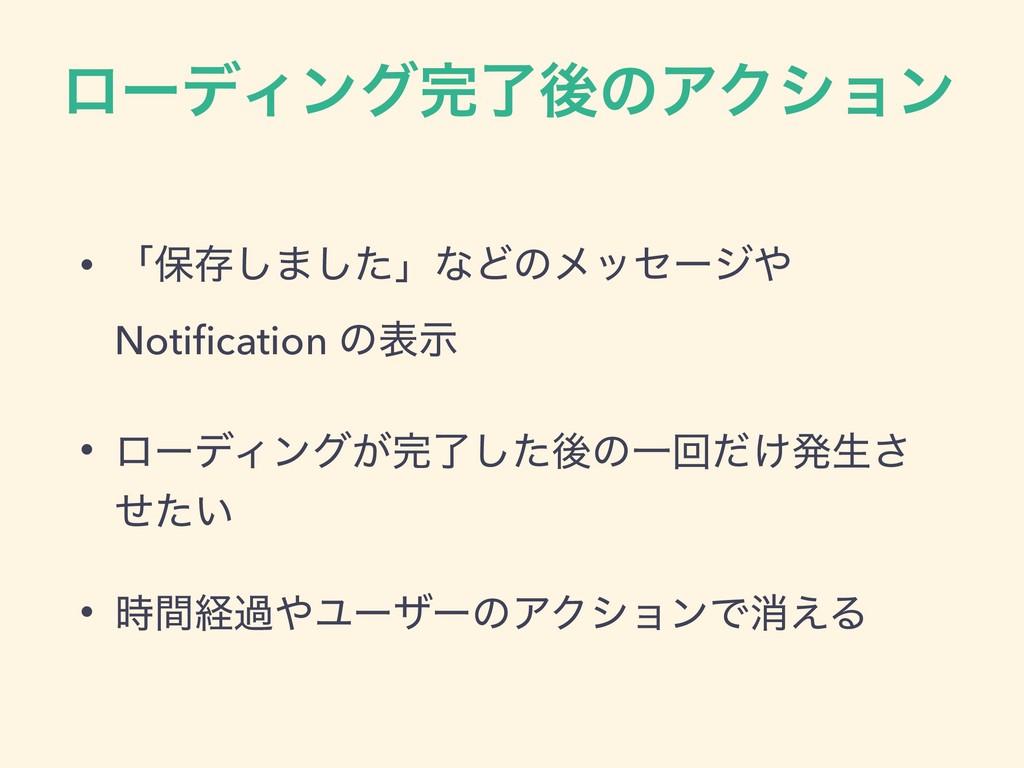 ϩʔσΟϯάྃޙͷΞΫγϣϯ • ʮอଘ͠·ͨ͠ʯͳͲͷϝοηʔδ Notification...