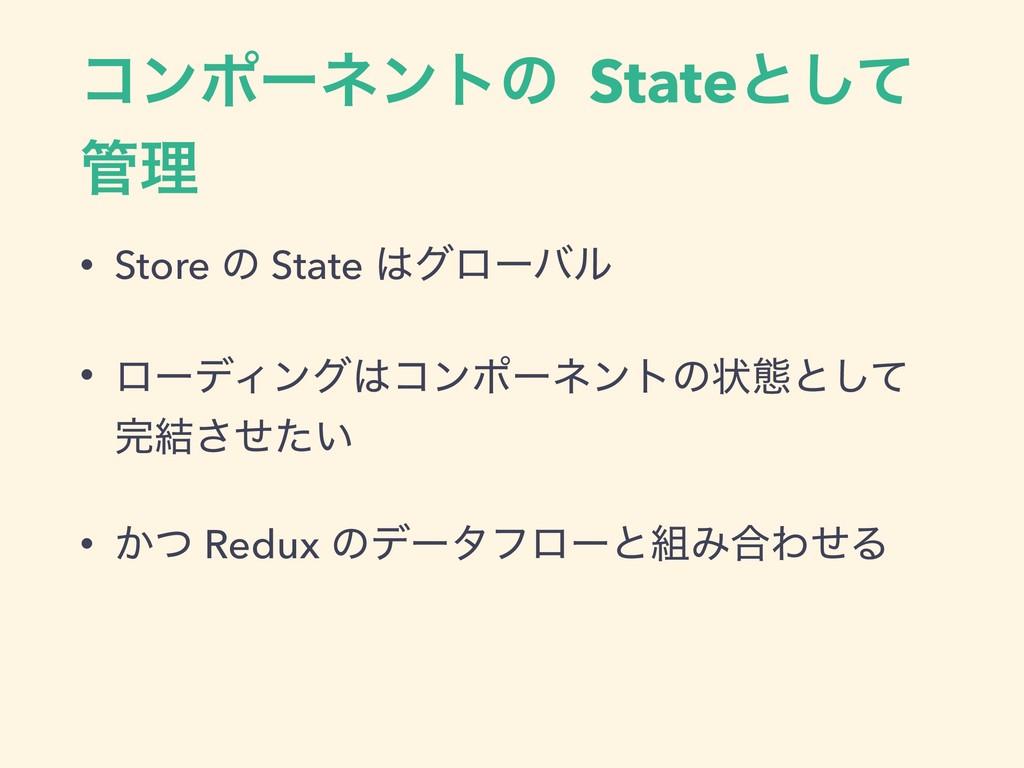 ίϯϙʔωϯτͷ Stateͱͯ͠ ཧ • Store ͷ State άϩʔόϧ • ϩ...