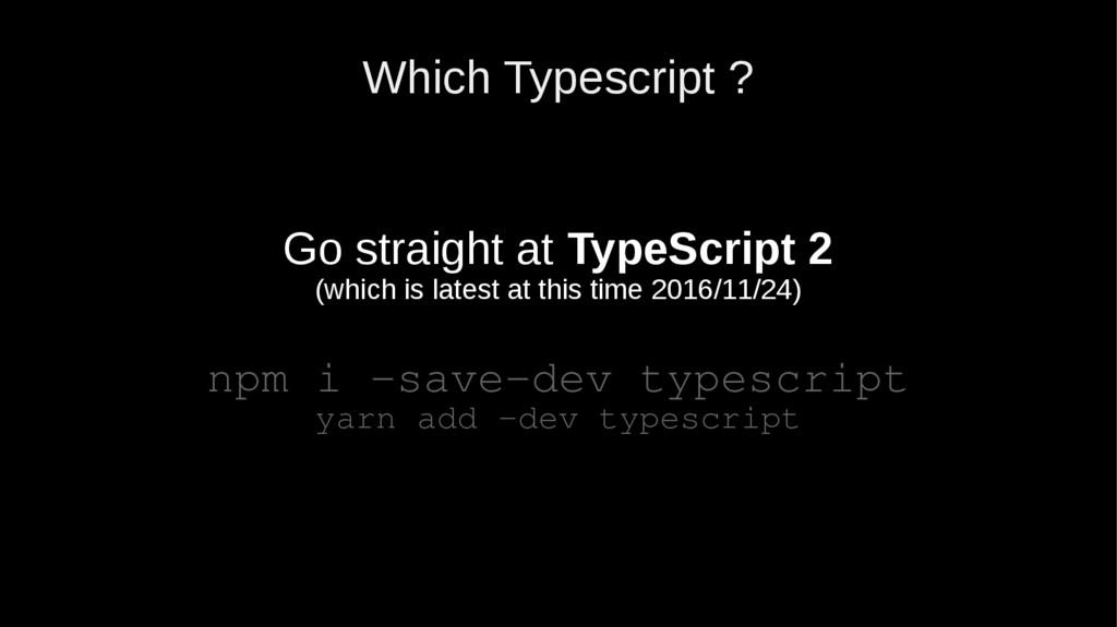 Which Typescript ? Go straight at TypeScript 2 ...
