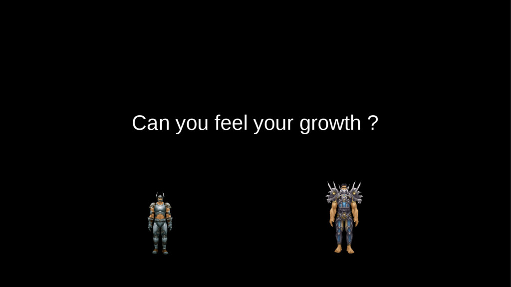 Can you feel your growth ?