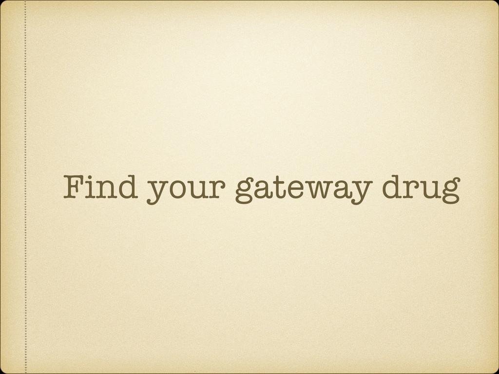 Find your gateway drug