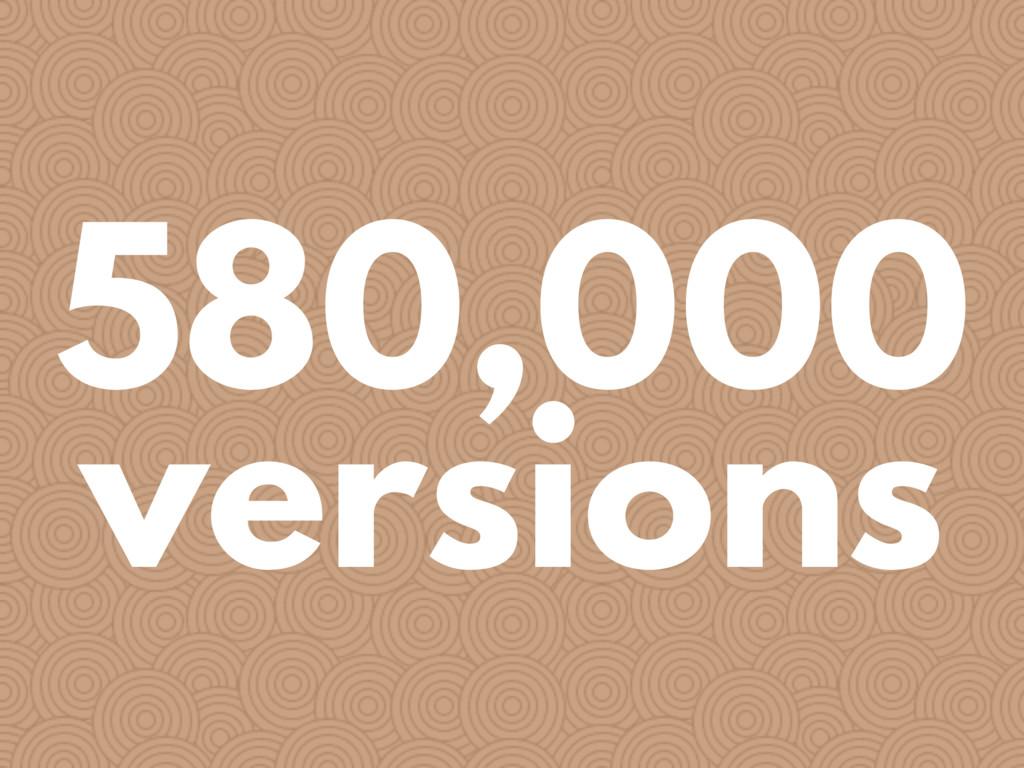 580,000 versions