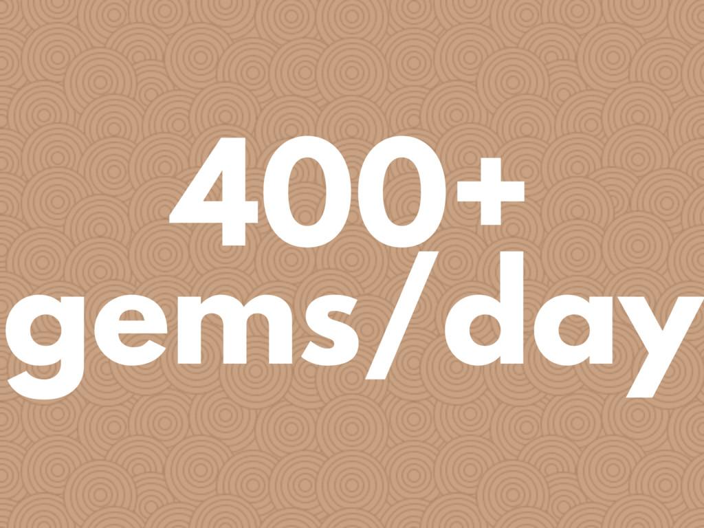 400+ gems/day