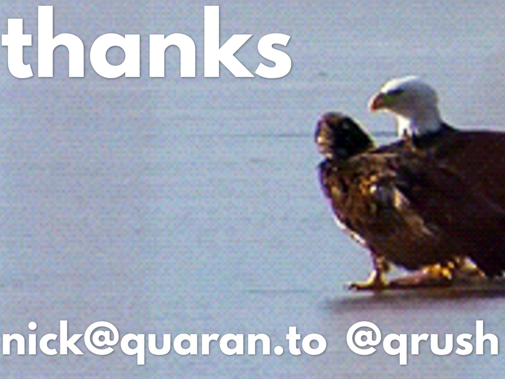 thanks nick@quaran.to @qrush
