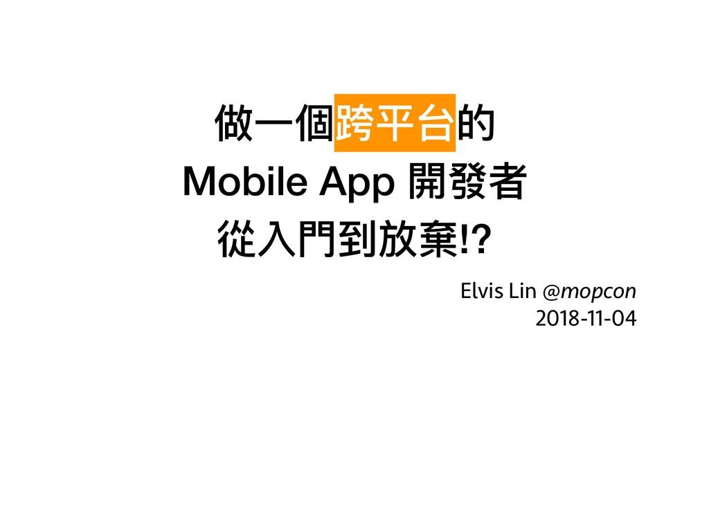 做⼀一個跨平台的 Mobile App 開發者 從入⾨門到放棄!? Elvis Lin @...