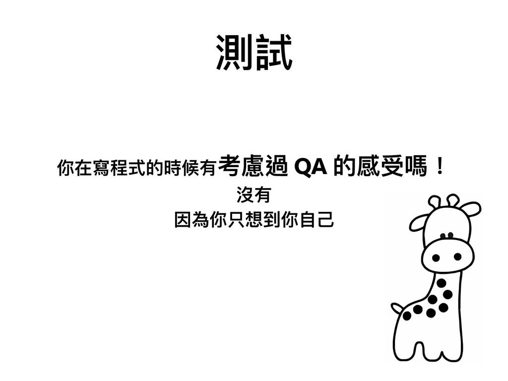 測試 你在寫程式的時候有考慮過 QA 的感受嗎! 沒有 因為你只想到你⾃自⼰己
