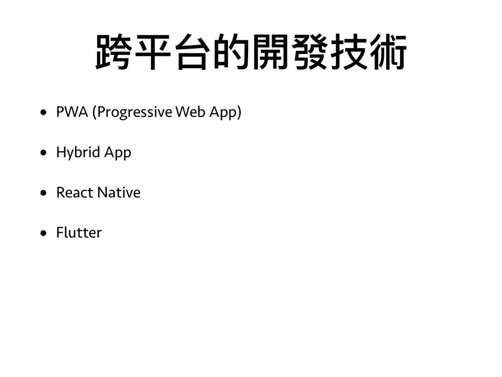 跨平台的開發技術 • PWA (Progressive Web App) • Hybrid A...