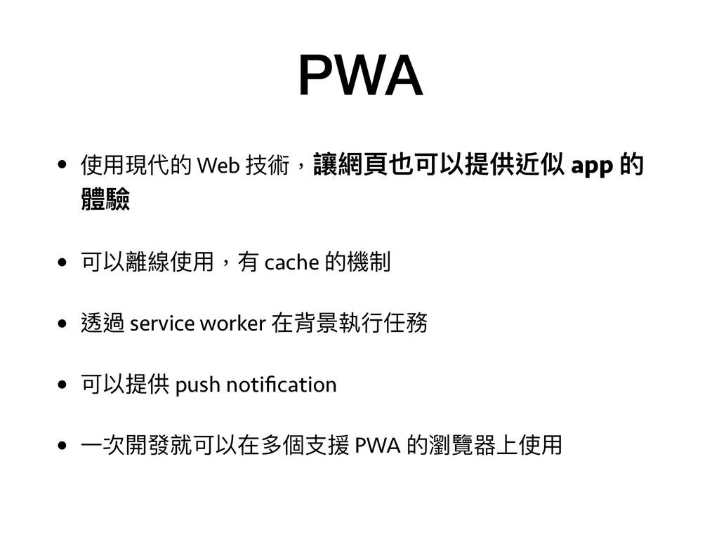 PWA • 使⽤用現代的 Web 技術,讓網⾴頁也可以提供近似 app 的 體驗 • 可以離線...