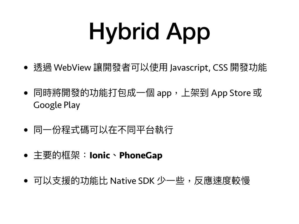 Hybrid App • 透過 WebView 讓開發者可以使⽤用 Javascript, C...