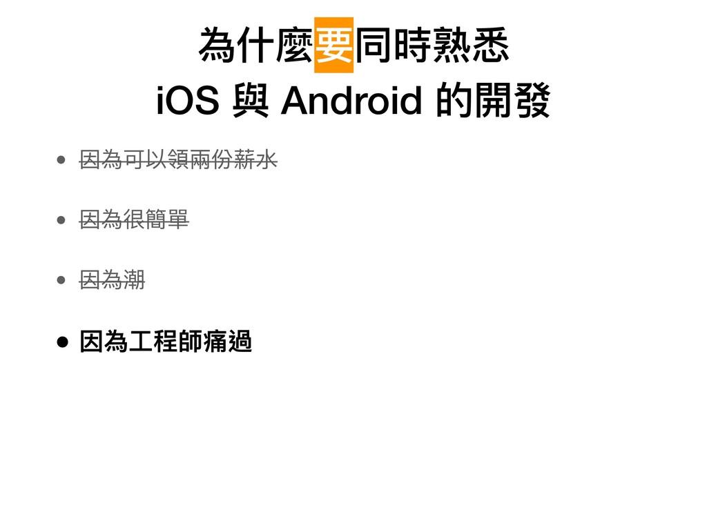 為什什麼要同時熟悉 iOS 與 Android 的開發 • 因為可以領兩兩份薪⽔水 • 因為...