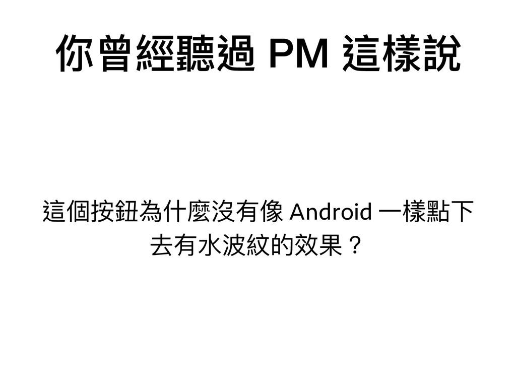 你曾經聽過 PM 這樣說 這個按鈕為什什麼沒有像 Android ⼀一樣點下 去有⽔水波紋的效...