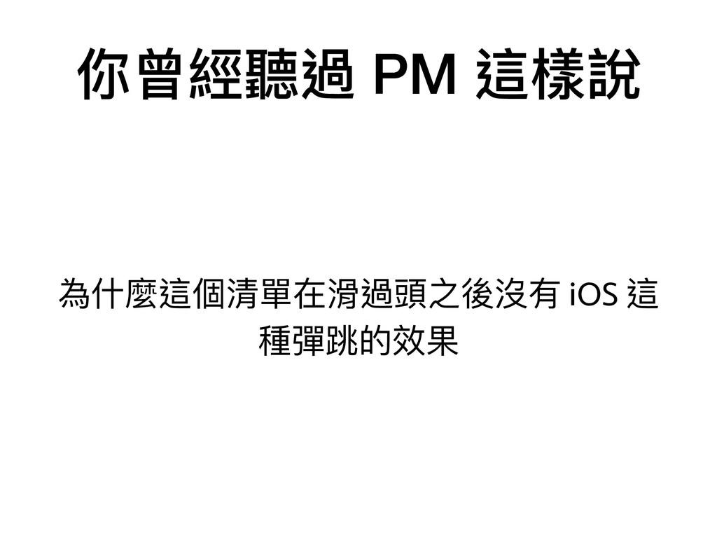 你曾經聽過 PM 這樣說 為什什麼這個清單在滑過頭之後沒有 iOS 這 種彈跳的效果