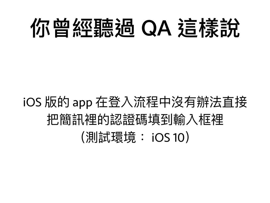你曾經聽過 QA 這樣說 iOS 版的 app 在登入流程中沒有辦法直接 把簡訊裡的認證碼填到...