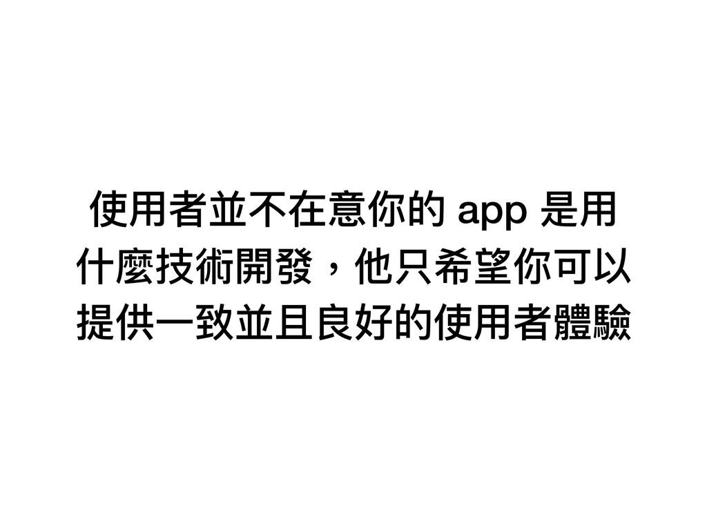 使⽤用者並不在意你的 app 是⽤用 什什麼技術開發,他只希望你可以 提供⼀一致並且良好的使⽤...
