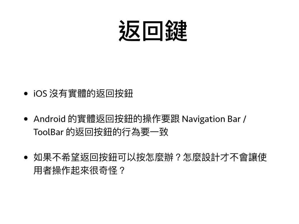 返回鍵 • iOS 沒有實體的返回按鈕 • Android 的實體返回按鈕的操作要跟 Navi...