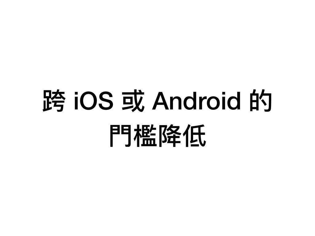 跨 iOS 或 Android 的 ⾨門檻降低