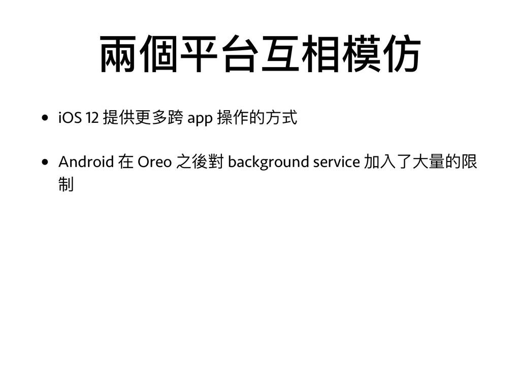 兩兩個平台互相模仿 • iOS 12 提供更更多跨 app 操作的⽅方式 • Android ...