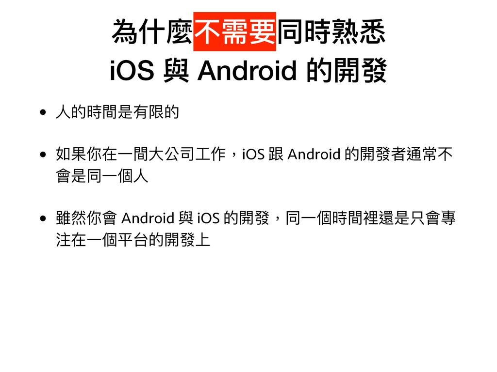 為什什麼不需要同時熟悉 iOS 與 Android 的開發 • ⼈人的時間是有限的 • 如果...