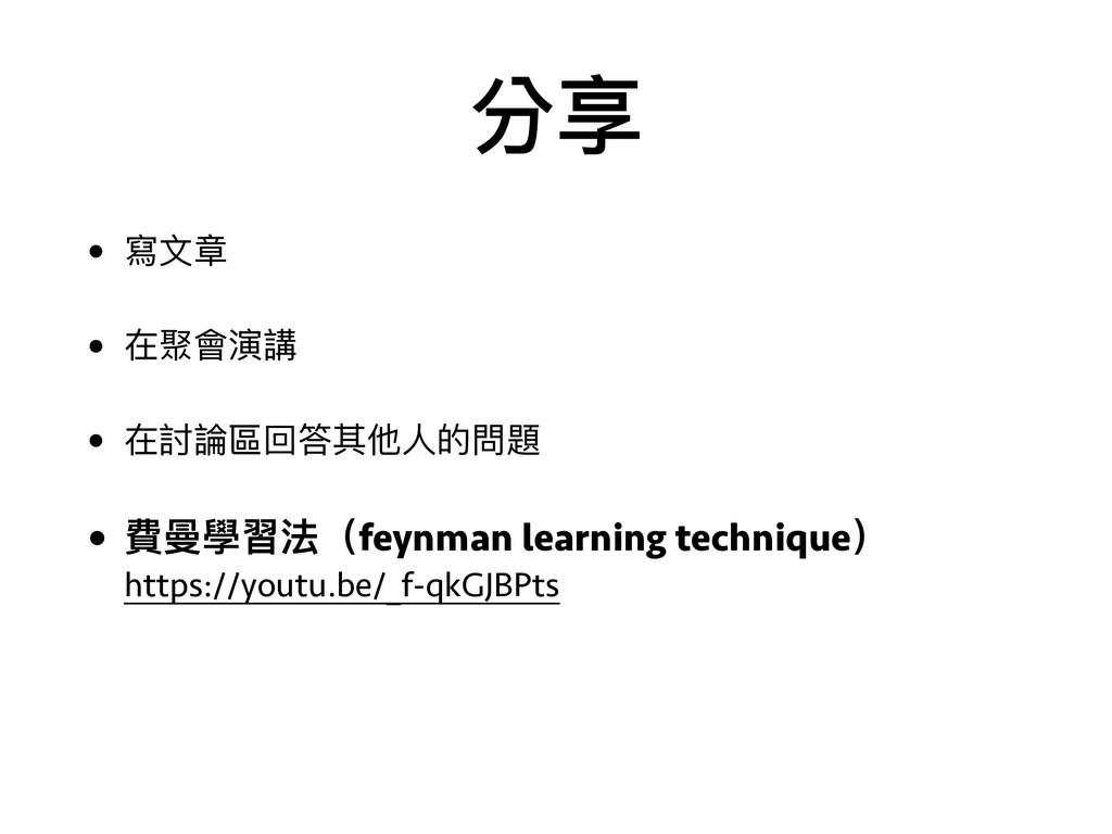 分享 • 寫⽂文章 • 在聚會演講 • 在討論區回答其他⼈人的問題 • 費曼學習法(feynm...
