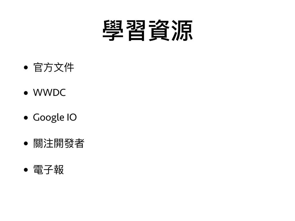 學習資源 • 官⽅方⽂文件 • WWDC • Google IO • 關注開發者 • 電⼦子報