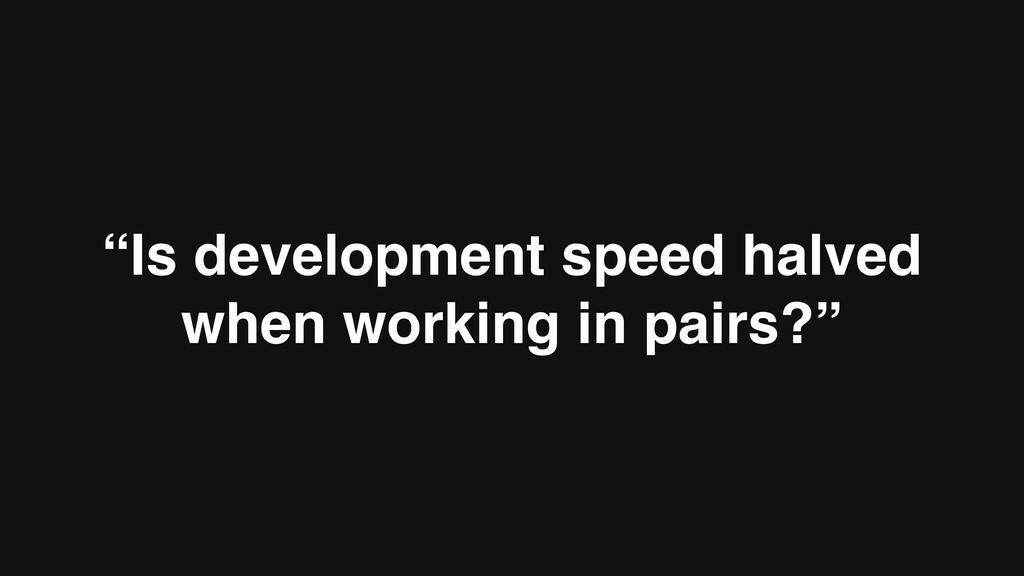 """Is development speed halved when working in pa..."