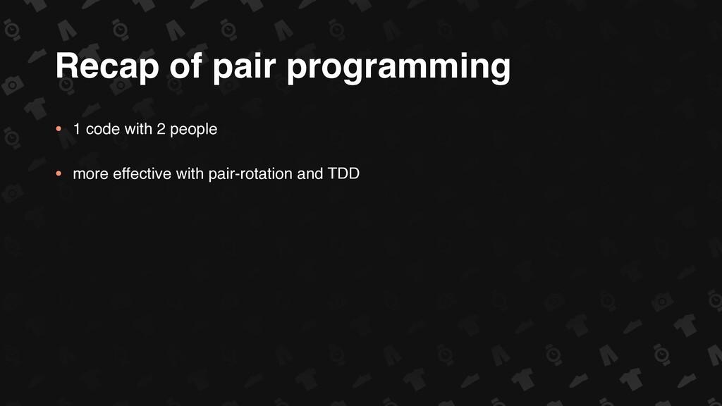 Recap of pair programming • 1 code with 2 peopl...