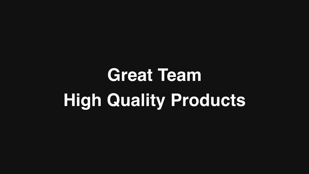 Great Team High Quality Products