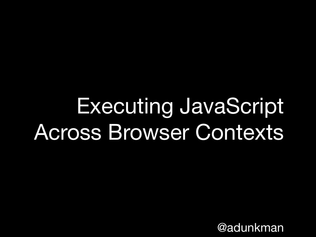 @adunkman Executing JavaScript Across Browser C...
