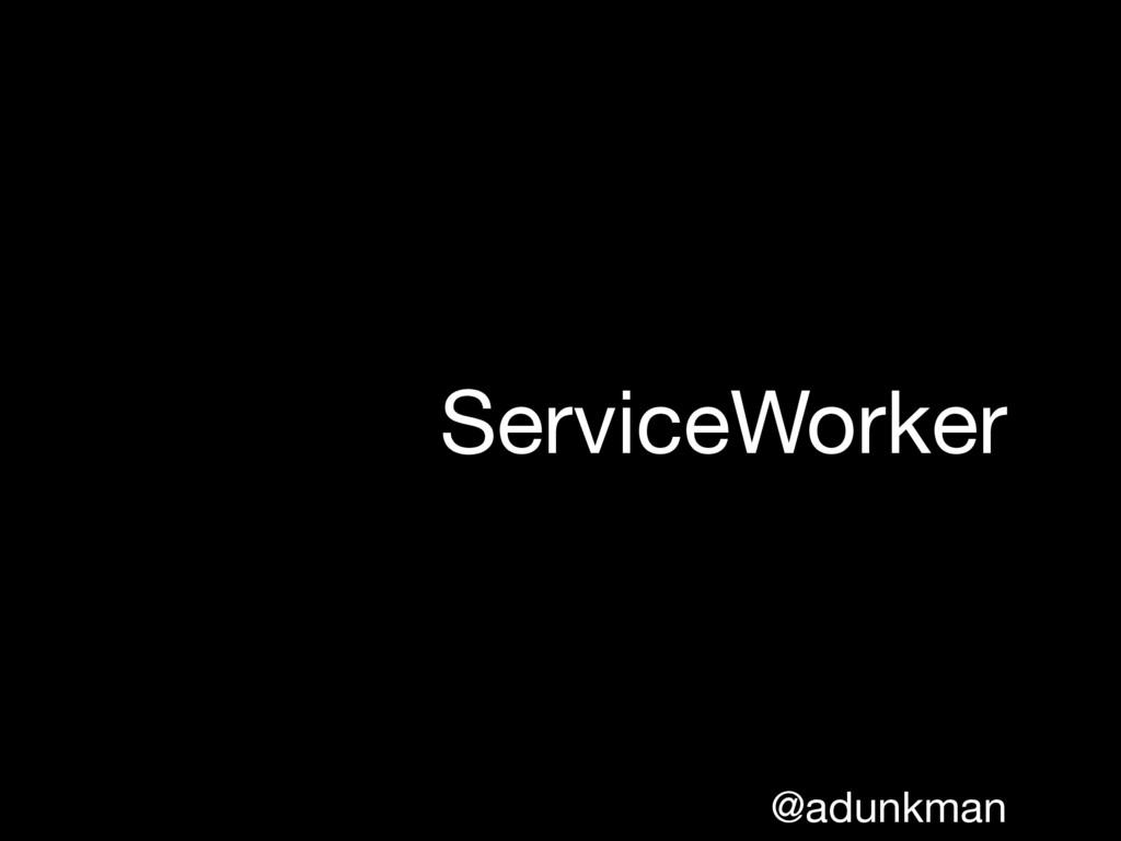 @adunkman ServiceWorker