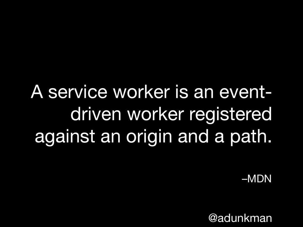 @adunkman A service worker is an event- driven ...