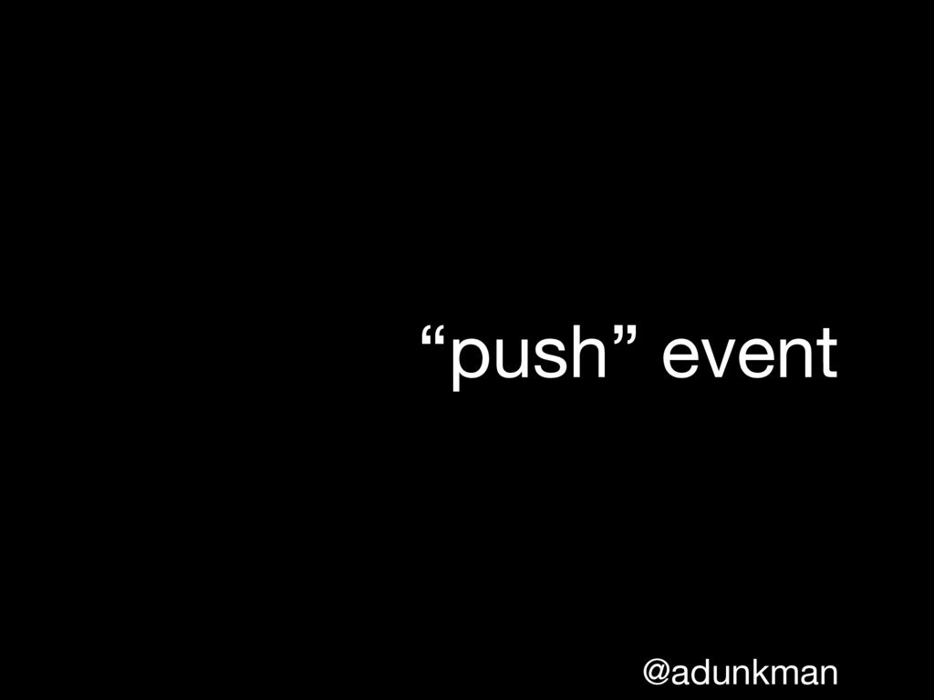"@adunkman ""push"" event"