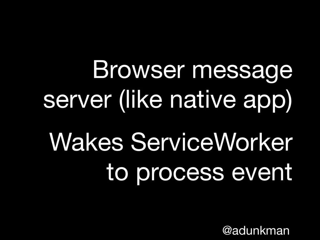 @adunkman Browser message server (like native a...