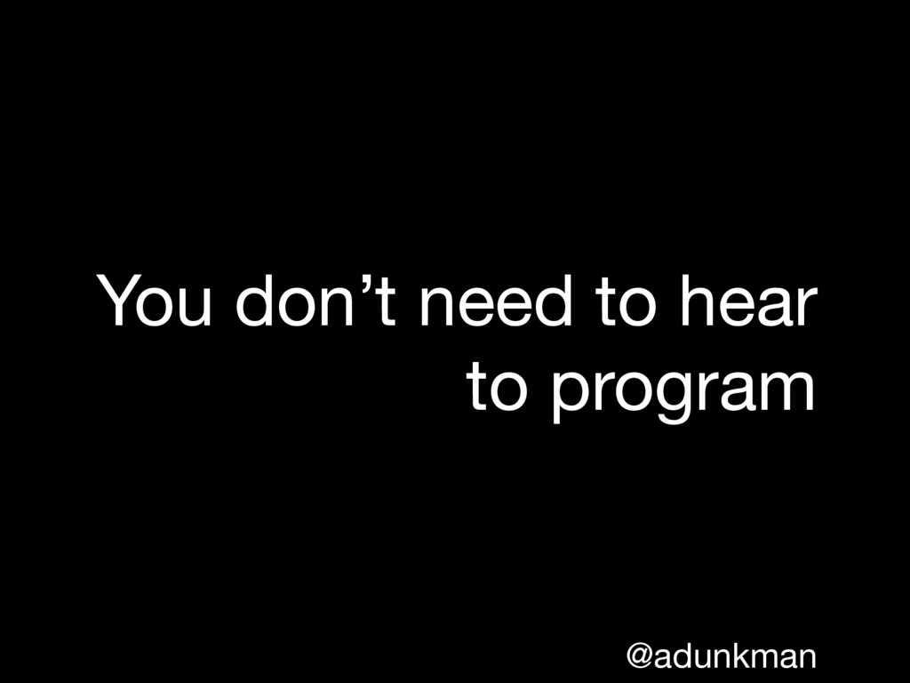 @adunkman You don't need to hear to program