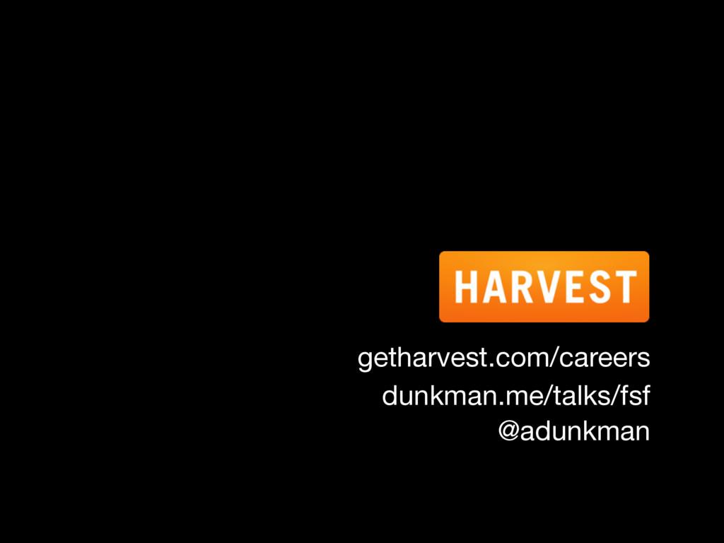 getharvest.com/careers dunkman.me/talks/fsf @ad...