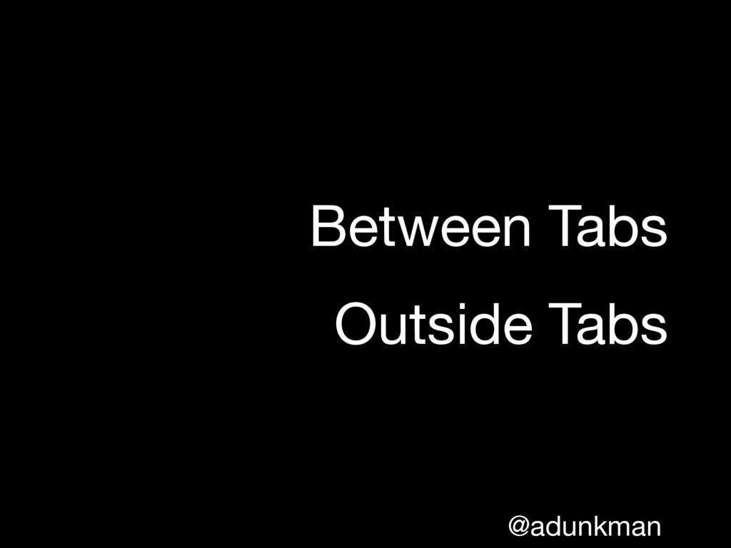 @adunkman Between Tabs  Outside Tabs