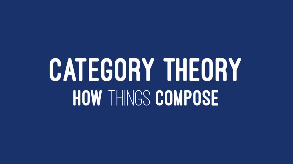 CATEGORY THEORY HOW THINGS COMPOSE