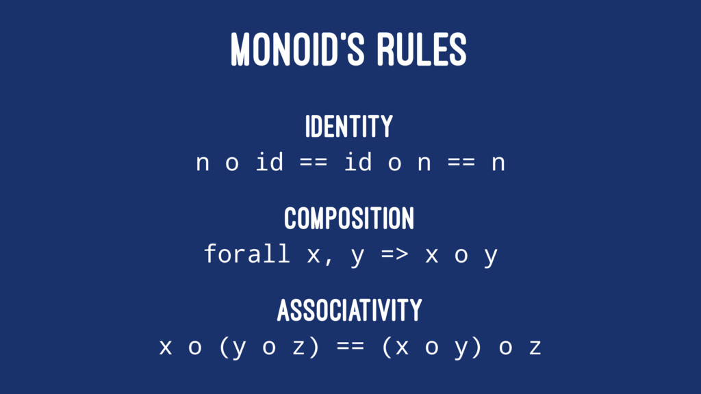MONOID'S RULES Identity n o id == id o n == n C...