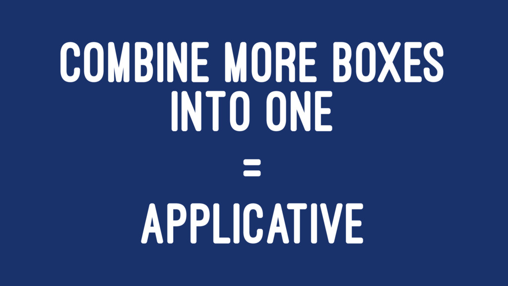 COMBINE MORE BOXES INTO ONE = APPLICATIVE