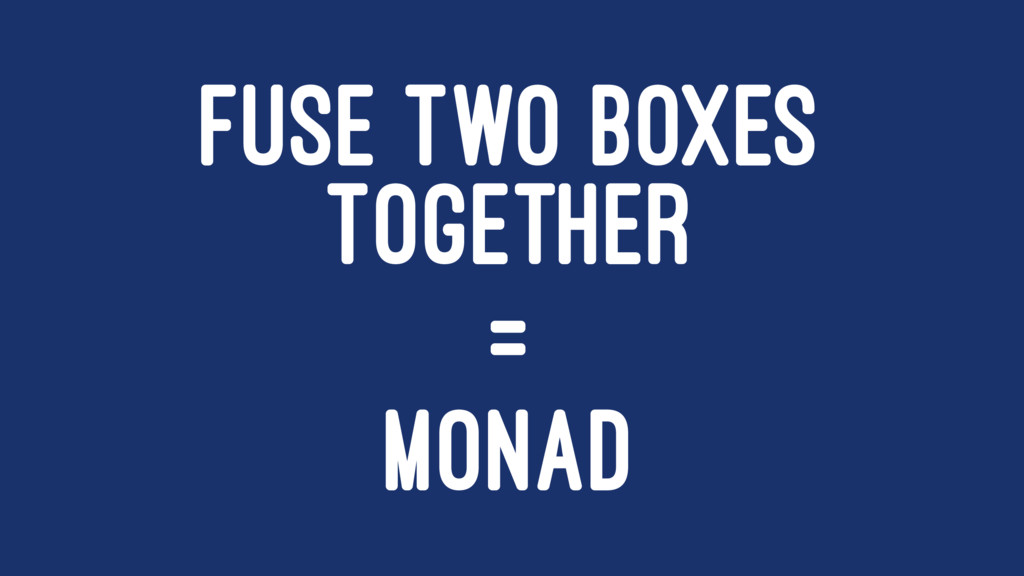 FUSE TWO BOXES TOGETHER = MONAD
