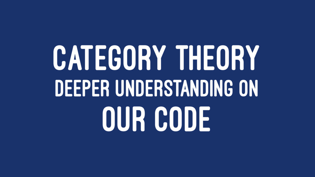 CATEGORY THEORY DEEPER UNDERSTANDING ON OUR CODE