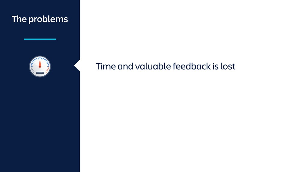 Time and valuable feedback is lost The problems