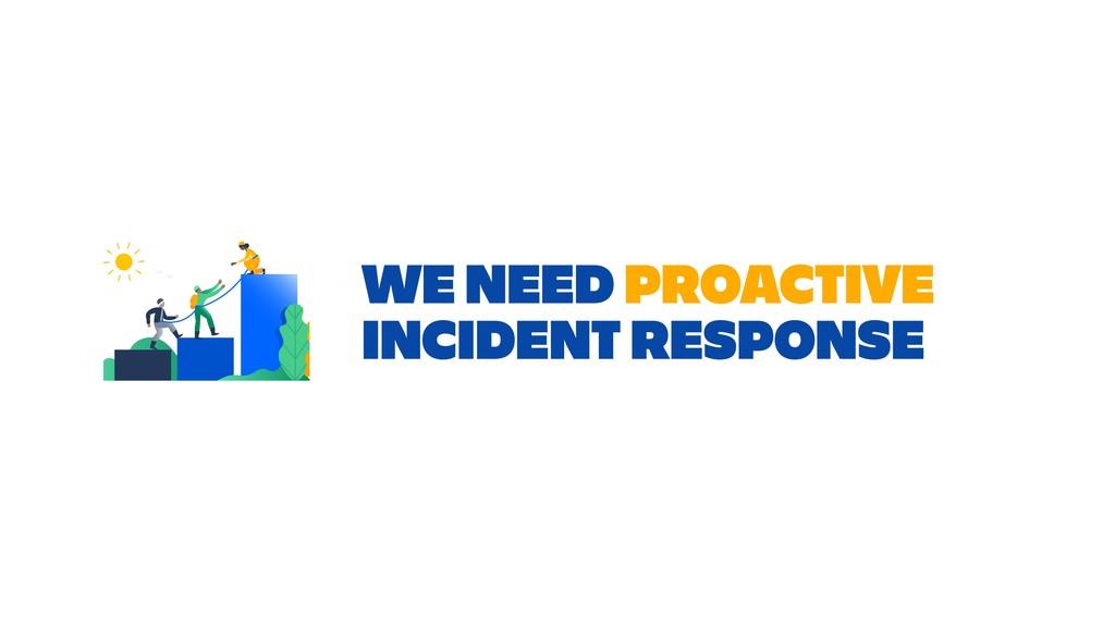WE NEED PROACTIVE INCIDENT RESPONSE