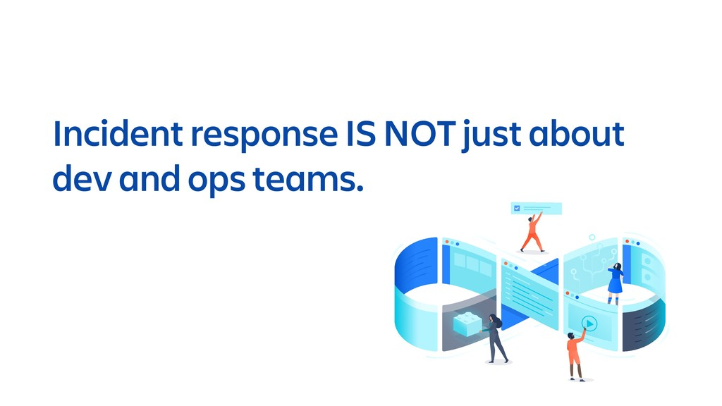 Incident response IS NOT just about dev and ops...
