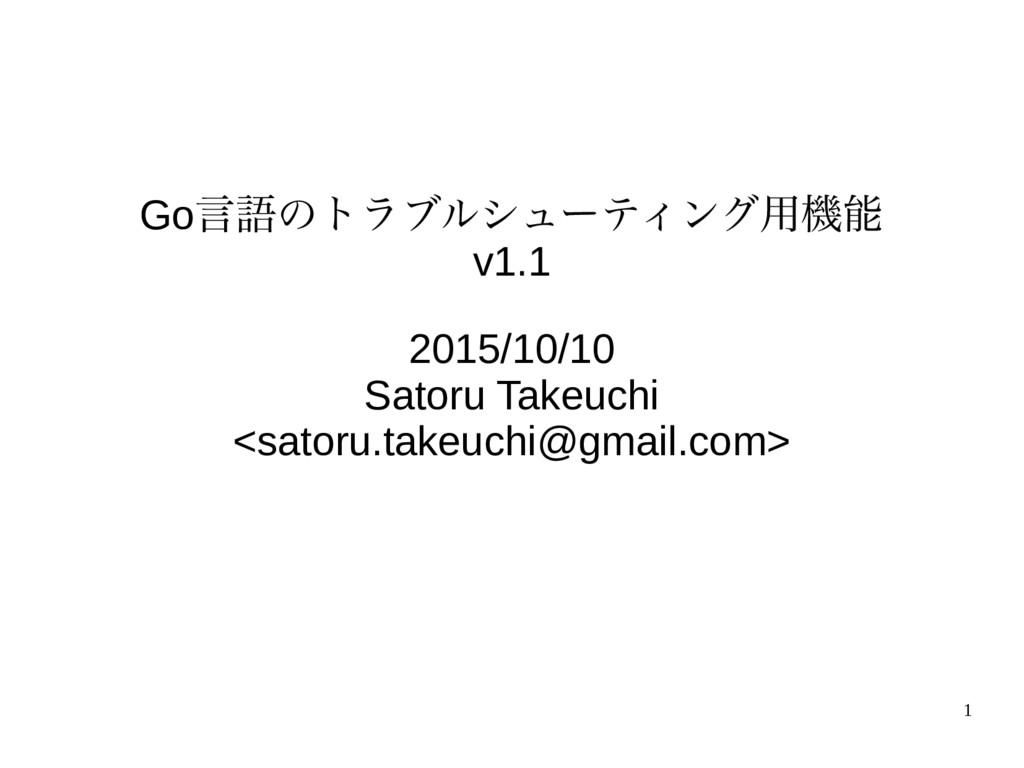 1 Go言語のトラブルシューティング用機能 v1.1 2015/10/10 Satoru Ta...