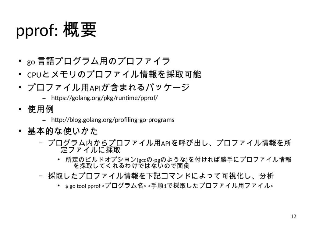 12 pprof: 概要 ● go 言語プログラム用のプロファイラ ● CPUとメモリのプロフ...