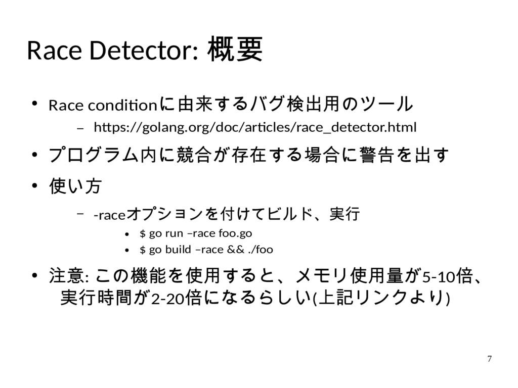 7 Race Detector: 概要 ● Race conditionに由来するバグ検出用の...
